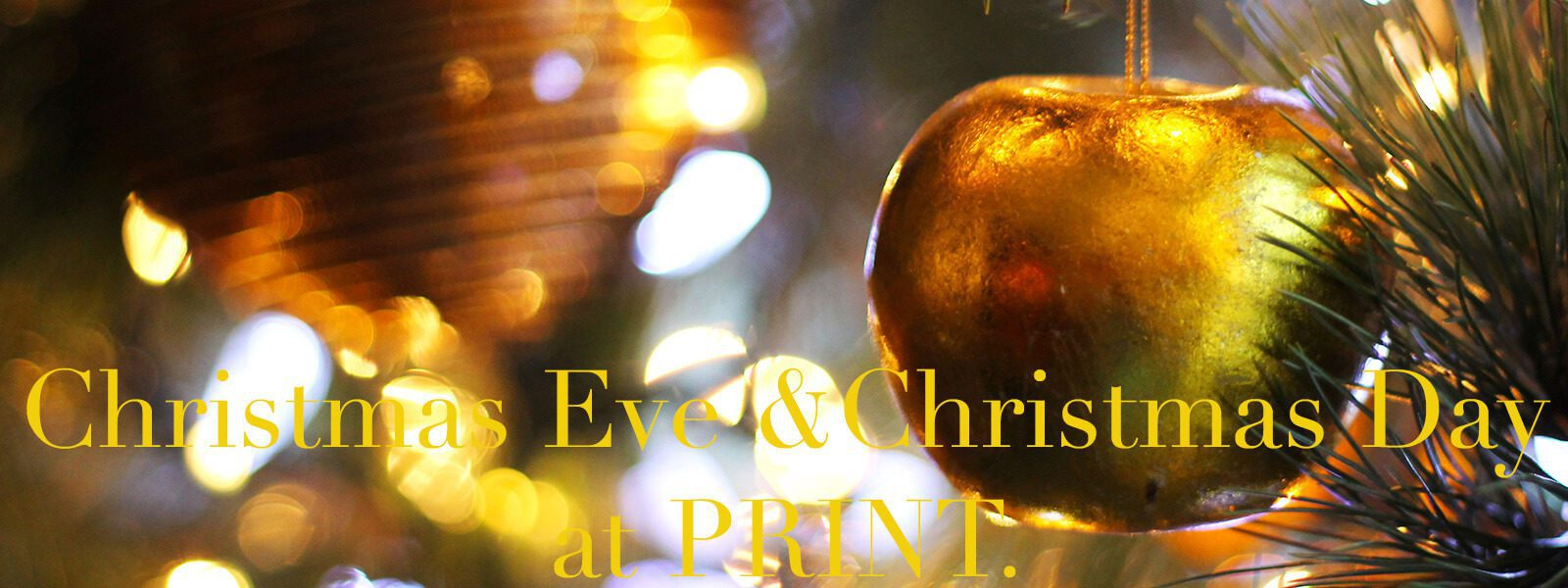 """Golden ornaments in a Christmas tree with text """"Christmas Eve & Christmas Day at PRINT."""""""
